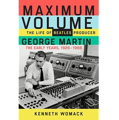 Book Review: Maximum Volume: The Life of Beatles Producer George Martin, The Early Years 1926-1966 by Kenneth Womack   TMR